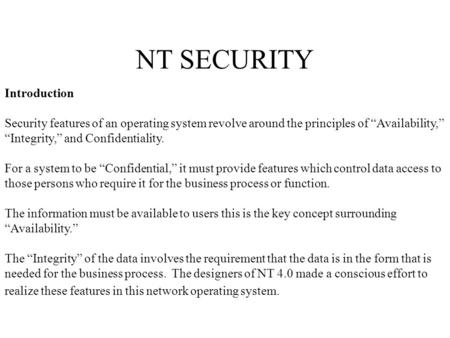 "NT SECURITY Introduction Security features of an operating system revolve around the principles of ""Availability,"" ""Integrity,"" and Confidentiality. For."