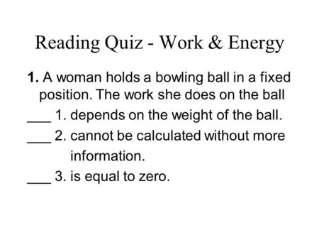 Reading Quiz - Work & Energy 1. A woman holds a bowling ball in a fixed position. The work she does on the ball ___ 1. depends on the weight of the ball.
