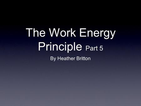 The Work Energy Principle Part 5 By Heather Britton.