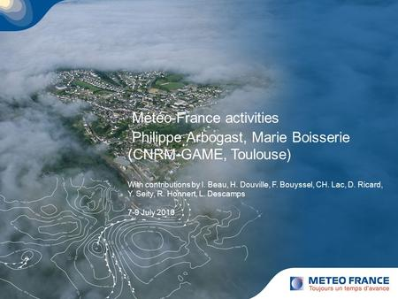 Météo-France activities Philippe Arbogast, Marie Boisserie (CNRM-GAME, Toulouse) With contributions by I. Beau, H. Douville, F. Bouyssel, CH. Lac, D. Ricard,