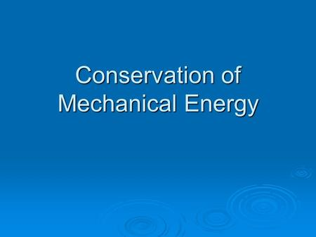 "Conservation of Mechanical Energy. Introduction ""The laws of conservation are the cornerstone of physics."""