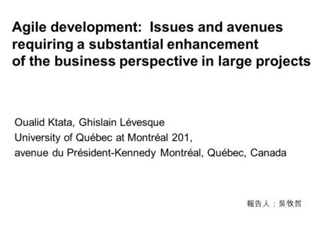 Agile development: Issues and avenues requiring a substantial enhancement of the business perspective in large projects Oualid Ktata, Ghislain Lévesque.