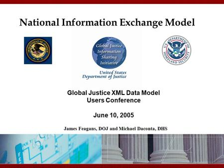 11/7/2015 12:20 PM National Information Exchange Model Global Justice XML Data Model Users Conference June 10, 2005 James Feagans, DOJ and Michael Daconta,