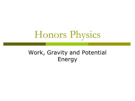 Honors Physics Work, Gravity and Potential Energy.
