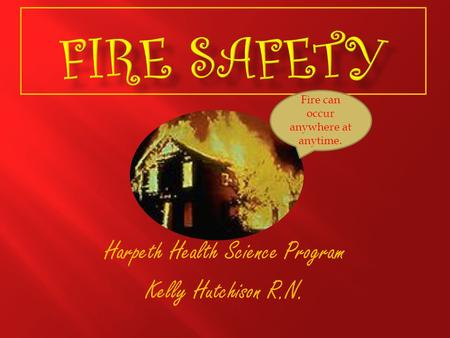 Harpeth Health Science Program Kelly Hutchison R.N. Fire can occur anywhere at anytime.