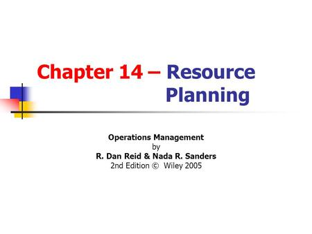 Chapter 14 – Resource Planning Operations Management by R. Dan Reid & Nada R. Sanders 2nd Edition © Wiley 2005 PowerPoint Presentation by R.B. Clough -