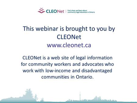 This webinar is brought to you by CLEONet www.cleonet.ca CLEONet is a web site of legal information for community workers and advocates who work with low-income.