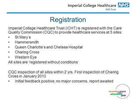 Registration Imperial College Healthcare Trust (ICHT) is registered with the Care Quality Commission (CQC) to provide healthcare services at 5 sites: St.