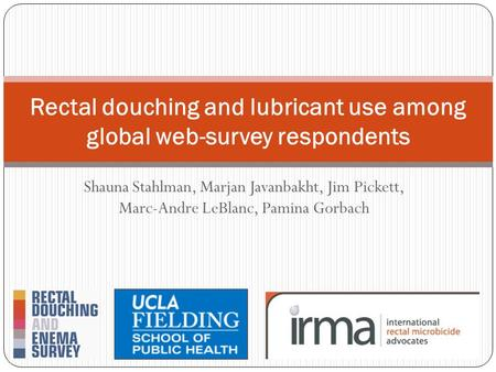 Shauna Stahlman, Marjan Javanbakht, Jim Pickett, Marc-Andre LeBlanc, Pamina Gorbach Rectal douching and lubricant use among global web-survey respondents.