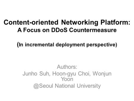 Content-oriented Networking Platform: A Focus on DDoS Countermeasure ( In incremental deployment perspective) Authors: Junho Suh, Hoon-gyu Choi, Wonjun.