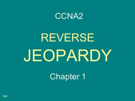 SW REVERSE JEOPARDY Chapter 1 CCNA2 SW Start-up Routing table Routing table Router parts Router parts Choosing a path Choosing a path Addressing Pot.
