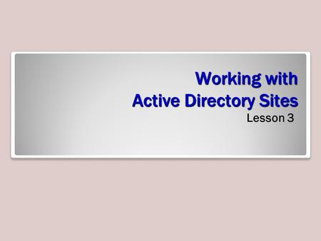 Working with Active Directory Sites Lesson 3. Skills Matrix Technology SkillObjective DomainObjective # Introducing Active Directory Sites Configure sites2.3.