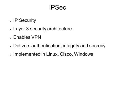 IPSec ● IP Security ● Layer 3 security architecture ● Enables VPN ● Delivers authentication, integrity and secrecy ● Implemented in Linux, Cisco, Windows.