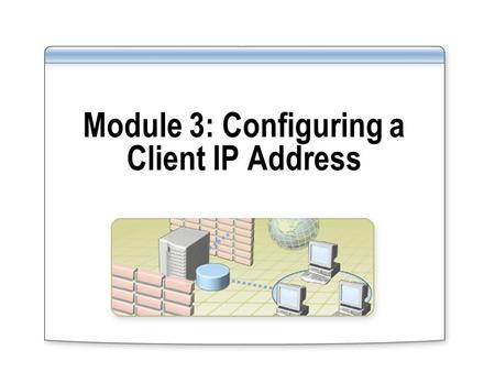 Module 3: Configuring a Client IP Address. Overview Configuring a Client to Use a Static IP Address Configuring a Client to Obtain an IP Address Automatically.