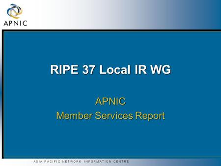 A S I A P A C I F I C N E T W O R K I N F O R M A T I O N C E N T R E RIPE 37 Local IR WG APNIC Member Services Report.