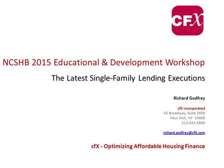 NCSHB 2015 Educational & Development Workshop The Latest Single-Family Lending Executions Richard Godfrey cfX Incorporated 55 Broadway, Suite 2608 New.
