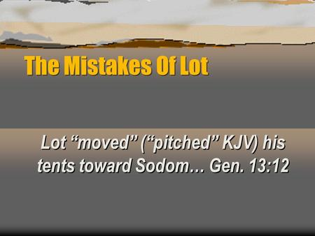 "The Mistakes Of Lot Lot ""moved"" (""pitched"" KJV) his tents toward Sodom… Gen. 13:12."