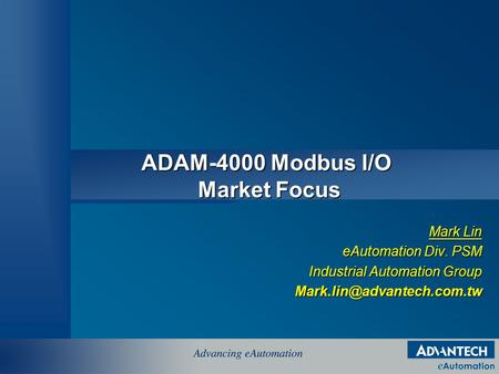 ADAM-4000 Modbus I/O Market Focus Mark Lin eAutomation Div. PSM Industrial Automation Group