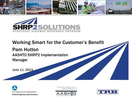Working Smart for the Customer's Benefit Pam Hutton AASHTO SHRP2 Implementation Manager June 11, 2013.