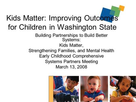 1 Kids Matter: Improving Outcomes for Children in Washington State Building Partnerships to Build Better Systems: Kids Matter, Strengthening Families,
