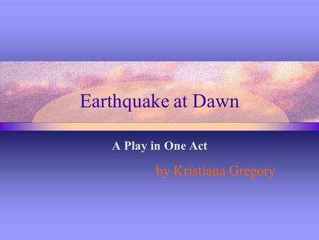 Earthquake at Dawn A Play in One Act by Kristiana Gregory.