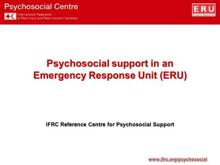 Psychosocial support in an Emergency Response Unit (ERU) IFRC Reference Centre for Psychosocial Support.