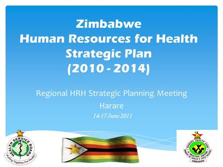 Zimbabwe Human Resources for Health Strategic Plan (2010 - 2014) Regional HRH Strategic Planning Meeting Harare 14-17 June 2011.