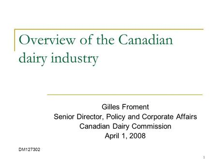 1 Overview of the Canadian dairy industry Gilles Froment Senior Director, Policy and Corporate Affairs Canadian Dairy Commission April 1, 2008 DM127302.