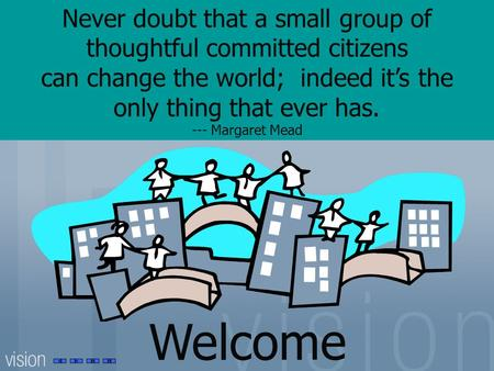 Never doubt that a small group of thoughtful committed citizens can change the world; indeed it's the only thing that ever has. --- Margaret Mead Welcome.