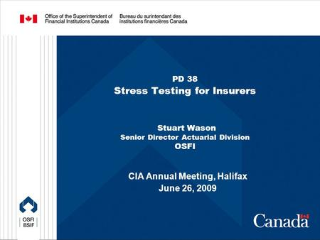 PD 38 Stress Testing for Insurers Stuart Wason Senior Director Actuarial Division OSFI CIA Annual Meeting, Halifax June 26, 2009.