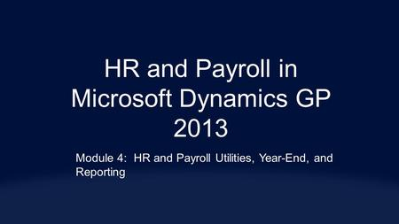 HR and Payroll in Microsoft Dynamics GP 2013 Module 4:HR and Payroll Utilities, Year-End, and Reporting.