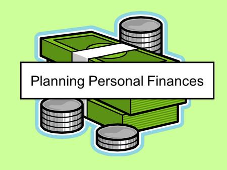 Planning Personal Finances. Personal Financial Planning SPENDING SAVING INVESTING So you can have the kind of life you want as well as financial security.