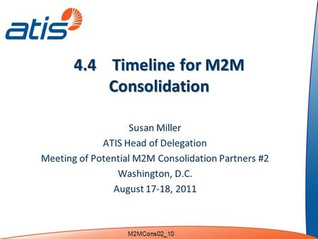 4.4 Timeline for M2M Consolidation Susan Miller ATIS Head of Delegation Meeting of Potential M2M Consolidation Partners #2 Washington, D.C. August 17-18,