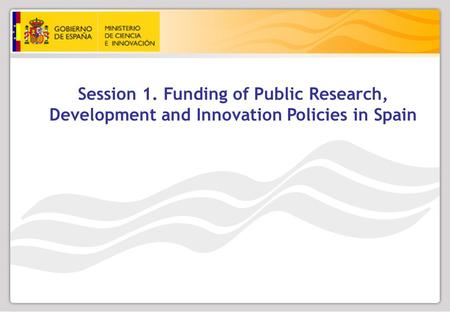 Session 1. Funding of Public Research, Development and Innovation Policies in Spain.