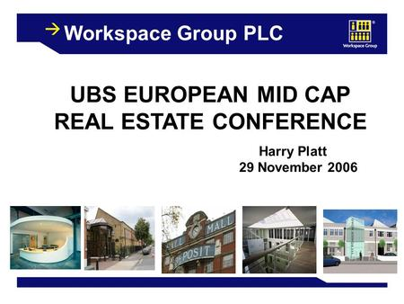 1 Workspace Group PLC UBS EUROPEAN MID CAP REAL ESTATE CONFERENCE Harry Platt 29 November 2006.