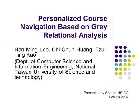 Personalized Course Navigation Based on Grey Relational Analysis Han-Ming Lee, Chi-Chun Huang, Tzu- Ting Kao (Dept. of Computer Science and Information.