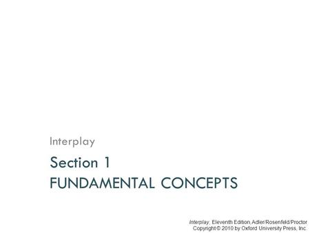 Section 1 FUNDAMENTAL CONCEPTS Interplay Interplay, Eleventh Edition, Adler/Rosenfeld/Proctor Copyright © 2010 by Oxford University Press, Inc.
