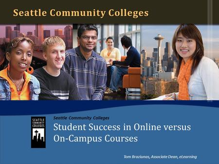 Seattle Community Colleges Student Success in Online versus On-Campus Courses Seattle Community Colleges Tom Braziunas, Associate Dean, eLearning.