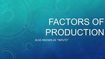 "FACTORS OF PRODUCTION ALSO KNOWN AS ""INPUTS"" LAND – ALL NATURAL RESOURCES OR ""GIFTS OF NATURE"" INCLUDES REAL ESTATE AND METALS / MINERALS FIXED (THERE."