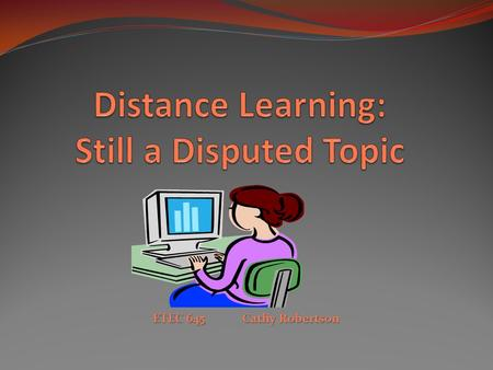 ETEC 645 Cathy Robertson. Distance Education: Better, Worse Or As Good As Traditional Education? This study was conducted in attempt to see if distance.