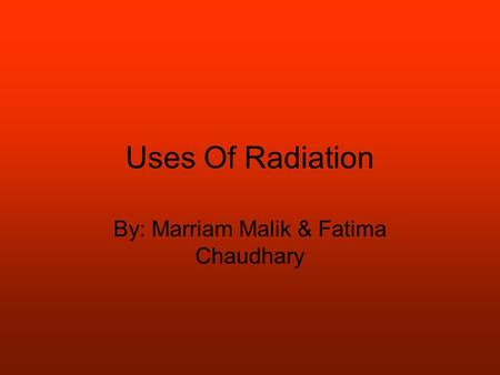 Uses Of Radiation By: Marriam Malik & Fatima Chaudhary.