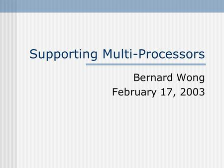 Supporting Multi-Processors Bernard Wong February 17, 2003.