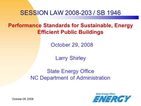 October 29, 2008 SESSION LAW 2008-203 / SB 1946 October 29, 2008 Larry Shirley State Energy Office NC Department of Administration Performance Standards.