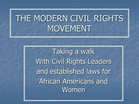 THE MODERN CIVIL RIGHTS MOVEMENT Taking a walk With Civil Rights Leaders and established laws for African Americans and Women.