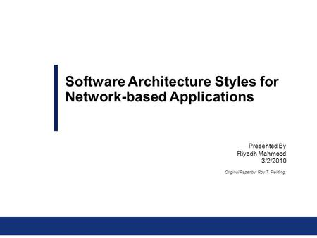 Presented By Riyadh Mahmood 3/2/2010 Software Architecture Styles for Network-based Applications Original Paper by: Roy T. Fielding.
