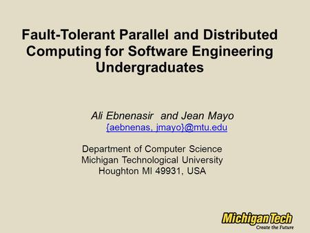 Fault-Tolerant Parallel and Distributed Computing for Software Engineering Undergraduates Ali Ebnenasir and Jean Mayo {aebnenas, Department.