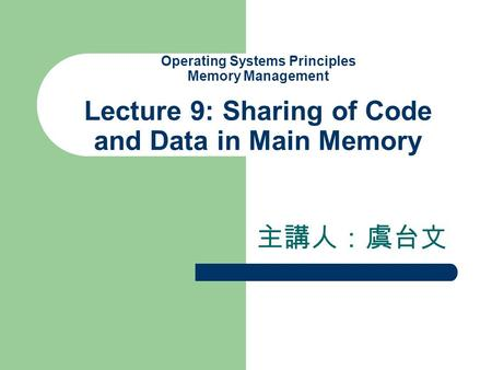 Operating Systems Principles Memory Management Lecture 9: Sharing of Code and Data in Main Memory 主講人:虞台文.