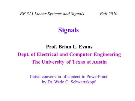 Signals Prof. Brian L. Evans Dept. of Electrical and Computer Engineering The University of Texas at Austin EE 313 Linear Systems and Signals Fall 2010.