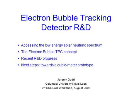 Electron Bubble Tracking Detector R&D Jeremy Dodd Columbia University Nevis Labs V th SNOLAB Workshop, August 2006 Accessing the low energy solar neutrino.