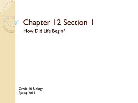 Chapter 12 Section 1 How Did Life Begin? Grade 10 Biology Spring 2011.